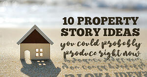 10 property story ideas you could probably produce right now