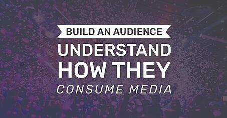 Build an audience, understand how they consume media