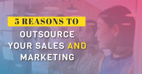 5 reasons to outsource your sales and marketing team