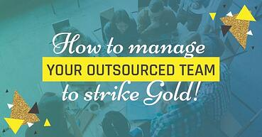 How to manage your outsourced team to strike Gold