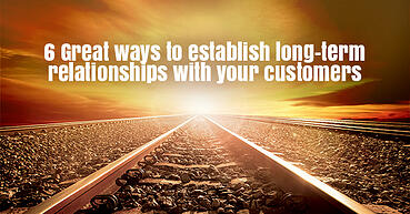 6 Great ways to establish long-term relationships with your customers