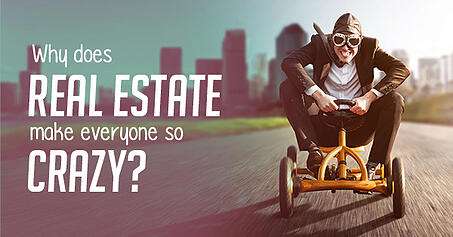 Why Does Real Estate Make Everyone So Crazy?