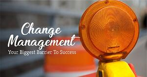 Change Management: Your Biggest Barrier to Success