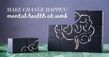 Make change happen: mental health at work