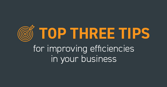 Top three tips for improving efficiencies in your business
