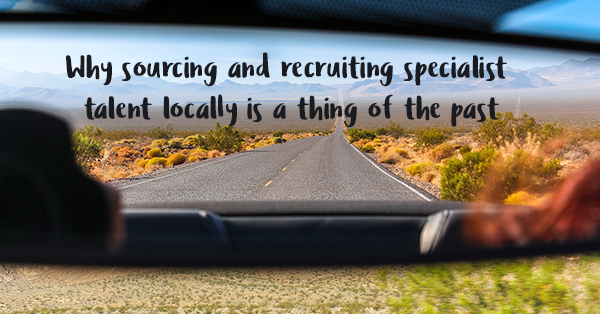 why sourcing and recruiting specialist locally is a thing of the past