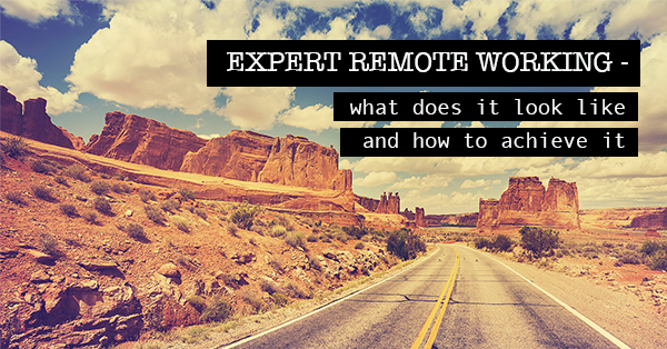 Expert remote working - what does it look like and how to achieve it