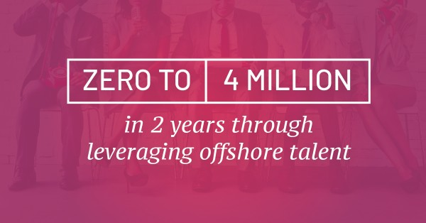 Zero to 4 million in 2 years through leveraging offshore talent