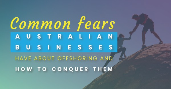 Common fears Australian businesses have about offshoring (and how to conquer them)