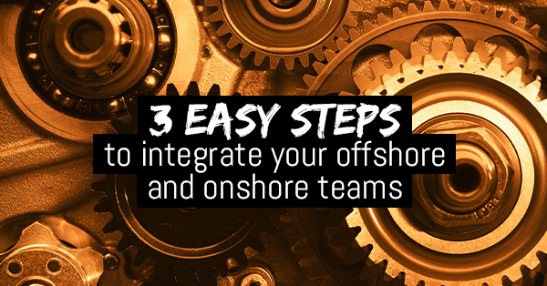 3 easy steps to integrate your offshore and onshore teams