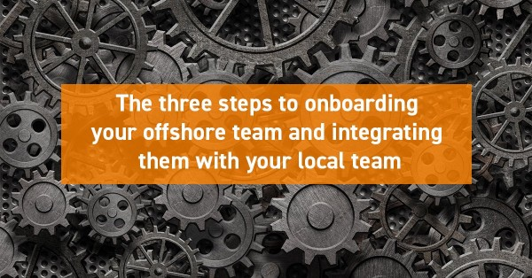 The three steps to onboarding your offshore team and integrating them with your local team