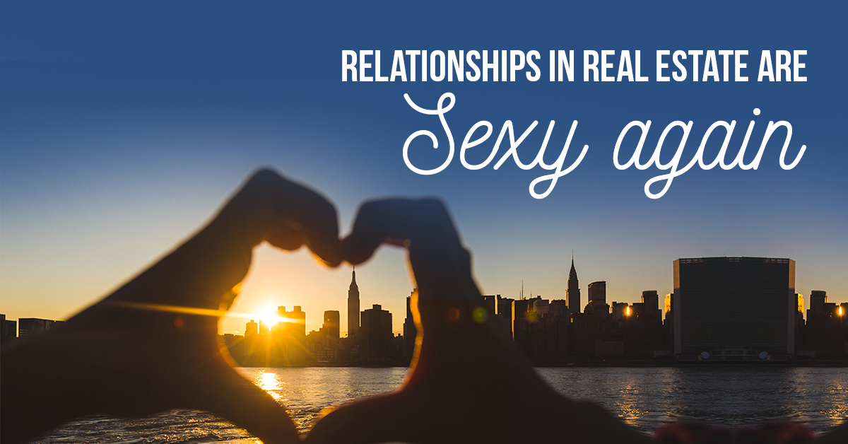 Relationships in Real Estate Are Sexy Again